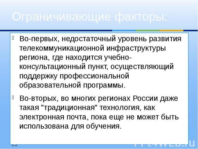 Во-первых, недостаточный уровень развития телекоммуникационной инфраструктуры региона, где находится учебно-консультационный пункт, осуществляющий поддержку профессиональной образовательной программы. Во-вторых, во многих регионах России даже такая …
