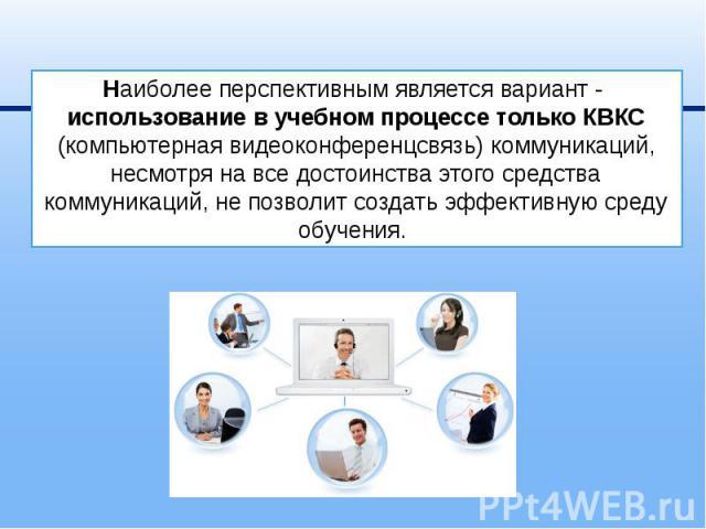 Наиболее перспективным является вариант - использование в учебном процессе только КВКС (компьютерная видеоконференцсвязь) коммуникаций, несмотря на все достоинства этого средства коммуникаций, не позволит создать эффективную среду обучения.