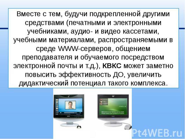 Вместе с тем, будучи подкрепленной другими средствами (печатными и электронными учебниками, аудио- и видео кассетами, учебными материалами, распространяемыми в среде WWW-серверов, общением преподавателя и обучаемого посредством электронной почты и т…