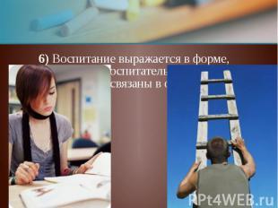 6) Воспитание выражается в форме, при которой воспитатель и воспитуемый связаны