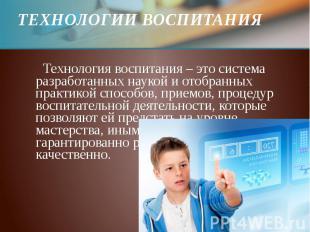 ТЕХНОЛОГИИ ВОСПИТАНИЯ Технология воспитания – это система разработанных наукой и
