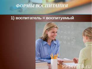 ФОРМЫ ВОСПИТАНИЯ  1) воспитатель = воспитуемый