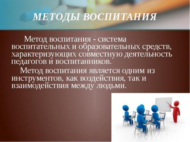 МЕТОДЫ ВОСПИТАНИЯ Метод воспитания - система воспитательных и образовательных средств, характеризующих совместную деятельность педагогов и воспитанников. Метод воспитания является одним из инструментов, как воздействия, так и взаимодействия между людьми.