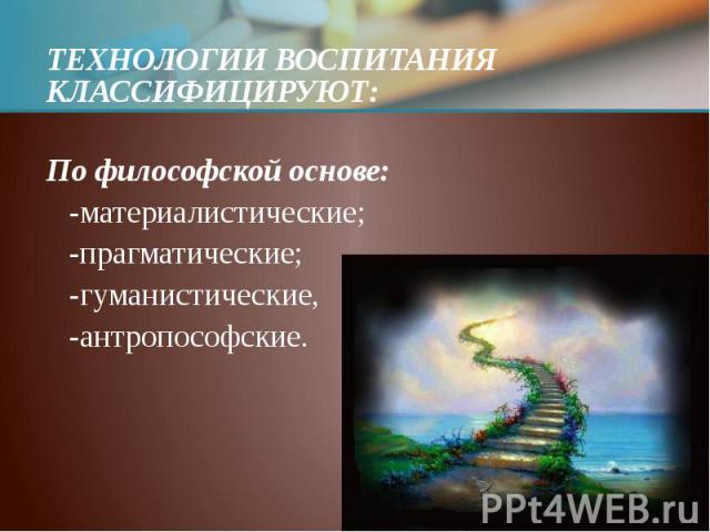 ТЕХНОЛОГИИ ВОСПИТАНИЯ КЛАССИФИЦИРУЮТ: ТЕХНОЛОГИИ ВОСПИТАНИЯ КЛАССИФИЦИРУЮТ: По философской основе: -материалистические; -прагматические; -гуманистические, -антропософские.