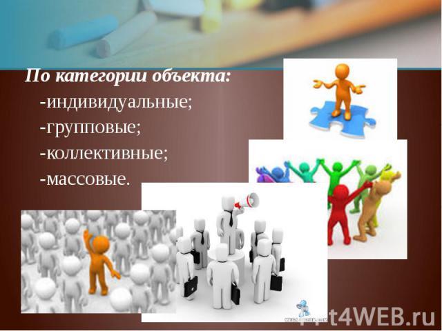 По категории объекта: По категории объекта: -индивидуальные; -групповые; -коллективные; -массовые.