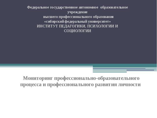 Федеральное государственное автономное образовательное учреждение высшего профессионального образования «сибирский федеральный университет» ИНСТИТУТ ПЕДАГОГИКИ, ПСИХОЛОГИИ И СОЦИОЛОГИИ Мониторинг профессионально-образовательного процесса и профессио…
