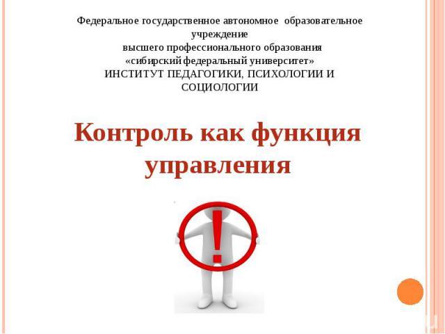 Федеральное государственное автономное образовательное учреждение высшего профессионального образования «сибирский федеральный университет» ИНСТИТУТ ПЕДАГОГИКИ, ПСИХОЛОГИИ И СОЦИОЛОГИИ Контроль как функция управления
