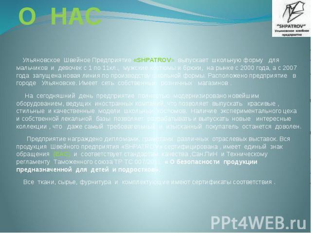 О НАС Ульяновское Швейное Предприятие «SHPATROV» выпускает школьную форму для мальчиков и девочек с 1 по 11кл., мужские костюмы и брюки, на рынке с 2000 года, а с 2007 года запущена новая линия по производству школьной формы. Расположено предприятие…