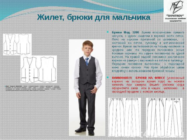 Жилет, брюки для мальчика Жилет Модели: МШВ,СШВ. Жилет полуприлегающего силуэта, с центральной бортовой застежкой на (3-4) петли и пуговицы. Край борта с уголком. Полочка с рельефами, исходящими из проймы. На боковых частях полочек выполнены карманы…