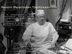 Филипп Филиппович Преображенский Ф. Ф. Преображенский — герой фантастической пов