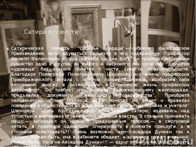 """Сатира в повести Сатирическая повесть """"Собачье сердце""""—глубокое философское произведение, если вдуматься серьезно в его содержание. Профессор Филипп Филиппович вообразил себя сродни Богу, он преобразует земное существо одно в другое, из милого и лас…"""