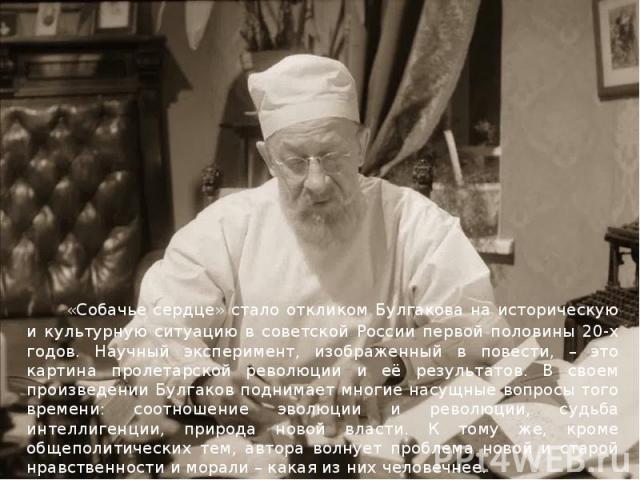 «Собачье сердце» стало откликом Булгакова на историческую и культурную ситуацию в советской России первой половины 20-х годов. Научный эксперимент, изображенный в повести, – это картина пролетарской революции и её результатов. В своем произведении Б…