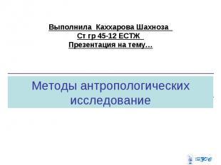 Выполнила Каххарова Шахноза Ст гр 45-12 ЕСТЖ Презентация на тему… Методы антропо
