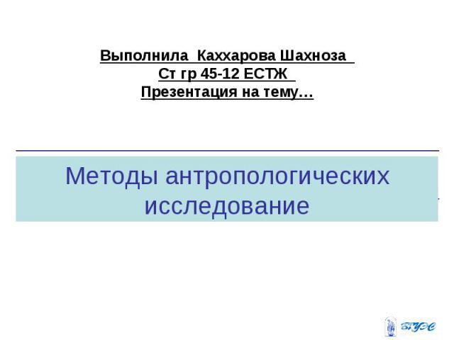 Выполнила Каххарова Шахноза Ст гр 45-12 ЕСТЖ Презентация на тему… Методы антропологических исследование