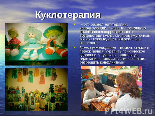 Куклотерапия – это раздел арт-терапии, использующий в качестве основного приёма психокоррекционного воздействия куклу, как промежуточный объект взаимодействия ребенка и взрослого. Цель куклотерапии – помочь сгладить переживания, укрепить психическое…