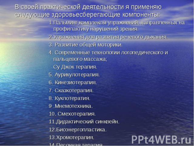 В своей практической деятельности я применяю следующие здоровьесберегающие компоненты: 1.Пальминг,комплексы упражнений, направленных на профилактику нарушений зрения. 2.Упражнения для развития речевого дыхания. 3. Развитие общей моторики. 4. Совреме…