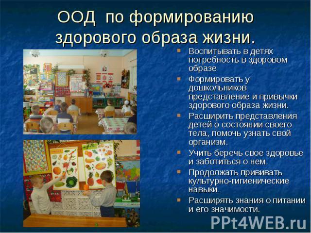 ООД по формированию здорового образа жизни. Воспитывать в детях потребность в здоровом образе Формировать у дошкольников представление и привычки здорового образа жизни. Расширить представления детей о состоянии своего тела, помочь узнать свой орган…