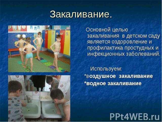 Закаливание. Основной целью закаливания в детском саду является оздоровление и профилактика простудных и инфекционных заболеваний. Используем: *воздушное закаливание *водное закаливание