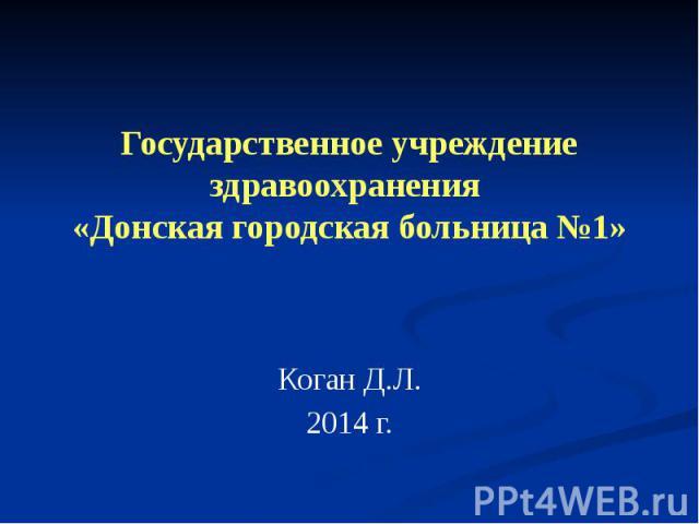 Государственное учреждение здравоохранения «Донская городская больница №1» Коган Д.Л. 2014 г.
