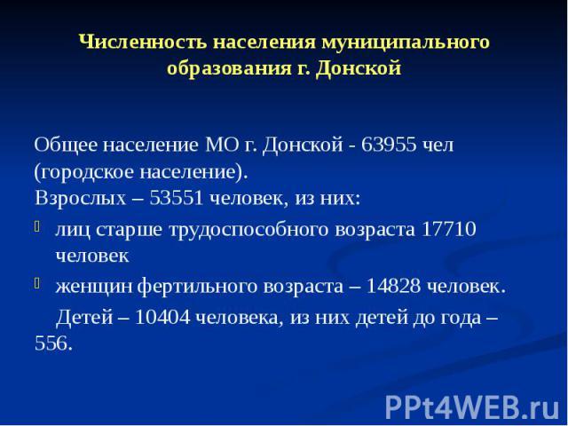Численность населения муниципального образования г. Донской Общее население МО г. Донской - 63955 чел (городское население). Взрослых – 53551 человек, из них: лиц старше трудоспособного возраста 17710 человек женщин фертильного возраста – 14828 чело…