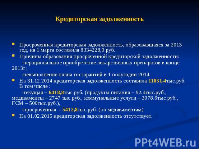 Кредиторская задолженность Просроченная кредиторская задолженность, образовавшаяся за 2013 год, на 1 марта составила 8334228,0 руб. Причины образования просроченной кредиторской задолженности: -нерациональное приобретение лекарственных препаратов в …