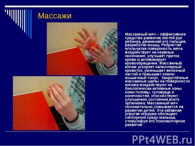 Массажи Массажный мяч – эффективное средство развития кистей рук ребенка, движений его пальцев, разработки мышц. Ребристая игольчатая поверхность мяча воздействует на нервные окончания, улучшает приток крови и активизирует кровообращение. Массажный …