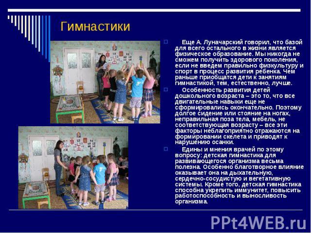Гимнастики Еще А. Луначарский говорил, что базой для всего остального в жизни является физическое образование. Мы никогда не сможем получить здорового поколения, если не введем правильно физкультуру и спорт в процесс развития ребенка. Чем раньше при…