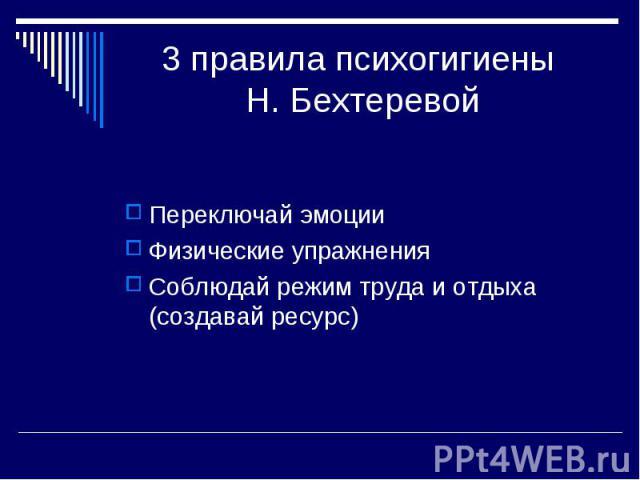 3 правила психогигиены Н. Бехтеревой Переключай эмоции Физические упражнения Соблюдай режим труда и отдыха (создавай ресурс)