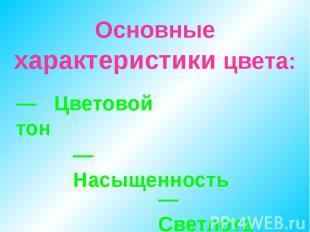 Основные характеристики цвета: — Цветовой тон — Насыщенность — Светлота