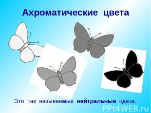 Ахроматические цвета Это так называемые нейтральные цвета.