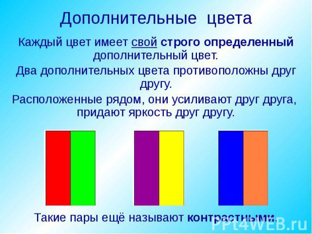Дополнительные цвета Каждый цвет имеет свой строго определенный дополнительный цвет. Два дополнительных цвета противоположны друг другу. Расположенные рядом, они усиливают друг друга, придают яркость друг другу.