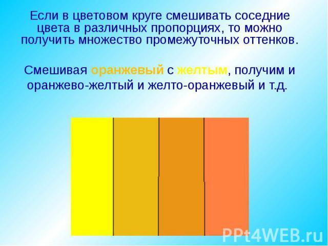 Если в цветовом круге смешивать соседние цвета в различных пропорциях, то можно получить множество промежуточных оттенков. Смешивая оранжевый с желтым, получим и оранжево-желтый и желто-оранжевый и т.д.