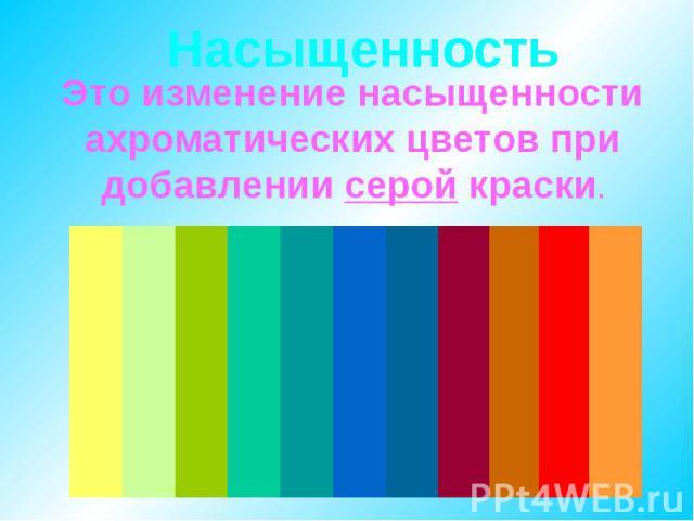 Насыщенность Это изменение насыщенности ахроматических цветов при добавлении серой краски.