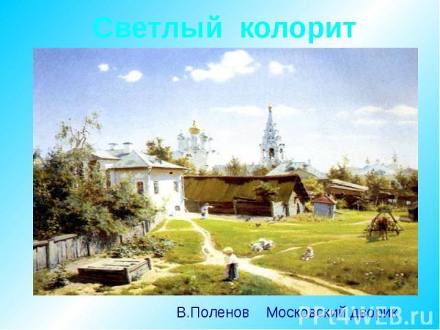 Светлый колорит В.Поленов Московский дворик