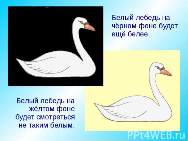 Белый лебедь на чёрном фоне будет ещё белее. Белый лебедь на жёлтом фоне будет смотреться не таким белым.