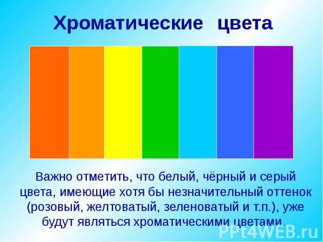 Важно отметить, что белый, чёрный и серый цвета, имеющие хотя бы незначительный оттенок (розовый, желтоватый, зеленоватый и т.п.), уже будут являться хроматическими цветами.