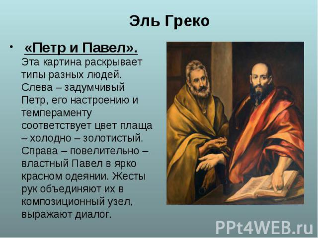 «Петр и Павел». Эта картина раскрывает типы разных людей. Слева – задумчивый Петр, его настроению и темпераменту соответствует цвет плаща – холодно – золотистый. Справа – повелительно – властный Павел в ярко красном одеянии. Жесты рук объединяют их …