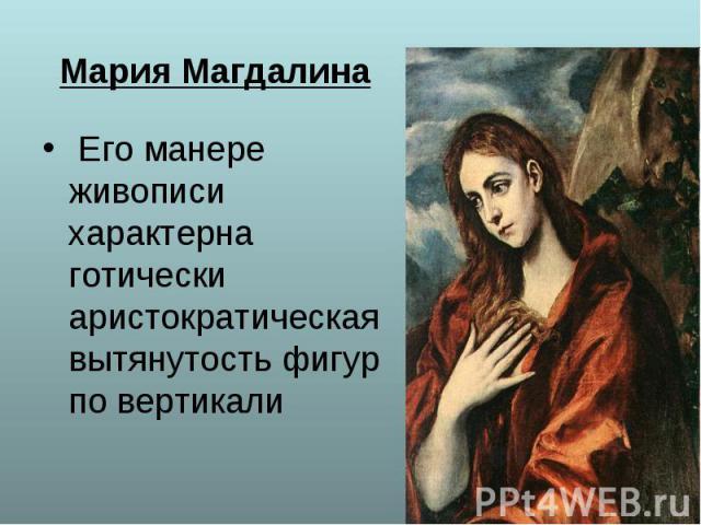 Его манере живописи характерна готически аристократическая вытянутость фигур по вертикали Его манере живописи характерна готически аристократическая вытянутость фигур по вертикали
