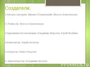Создатели. 1.Авторы сценария: Михаил Пляцковский, Инесса Ковалевская. 2. Режиссё