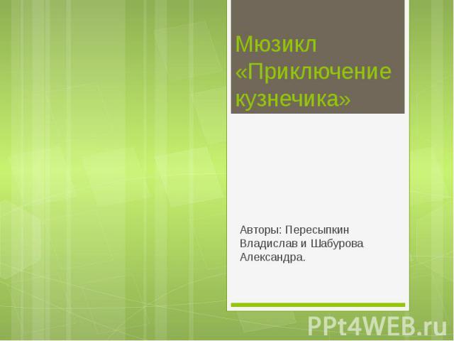 Мюзикл «Приключение кузнечика» Авторы: Пересыпкин Владислав и Шабурова Александра.