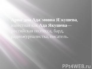 Ариа дна Ада мовна Я кушева, известная какАда Якушева— российская поэтесса