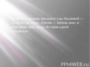 Кроме того, вышли три книги Ады Якушевой— «Если бы ты знал», «Песня—