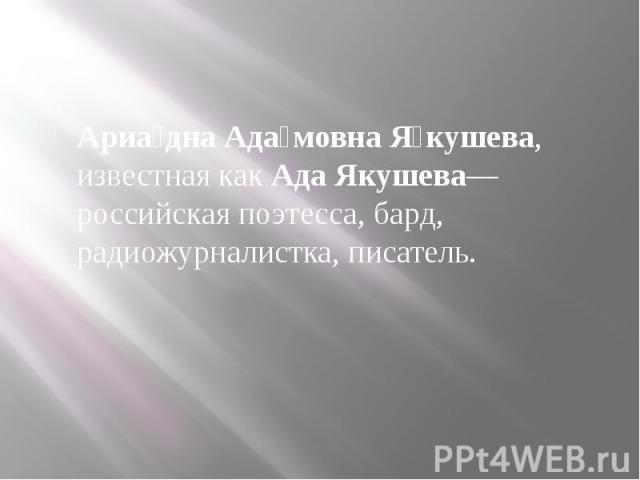Ариа дна Ада мовна Я кушева, известная какАда Якушева— российская поэтесса, бард, радиожурналистка, писатель.