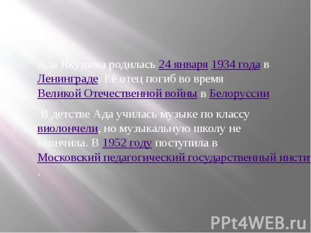 Ада Якушева родилась24 января1934годавЛенинграде. Её отец погиб во времяВеликой Отечественной войнывБелоруссии В детстве Ада училась музыке по классувиолончели, но музыкальную школу не окон…