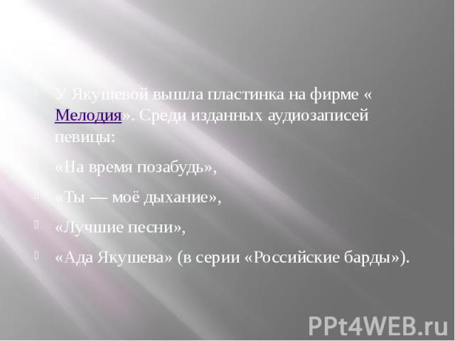 У Якушевой вышла пластинка на фирме «Мелодия». Среди изданных аудиозаписей певицы: «На время позабудь», «Ты— моё дыхание», «Лучшие песни», «Ада Якушева» (в серии «Российские барды»).