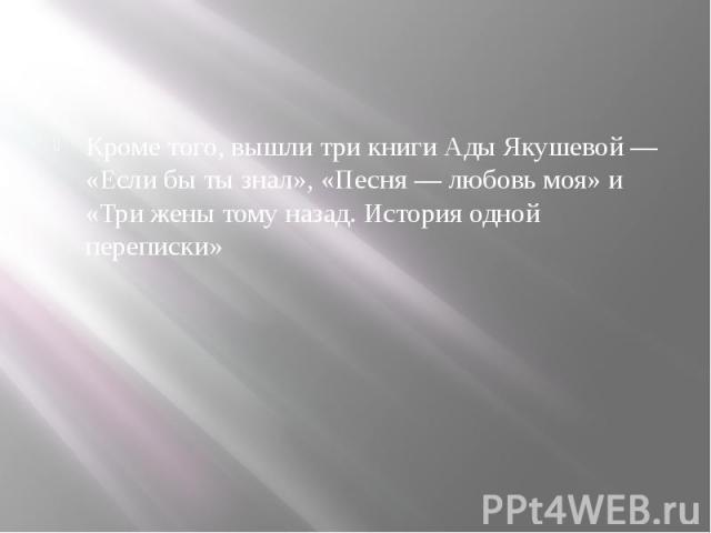 Кроме того, вышли три книги Ады Якушевой— «Если бы ты знал», «Песня— любовь моя» и «Три жены тому назад. История одной переписки»
