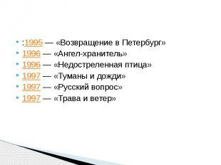 :1995— «Возвращение в Петербург» 1996— «Ангел-хранитель» 1996—