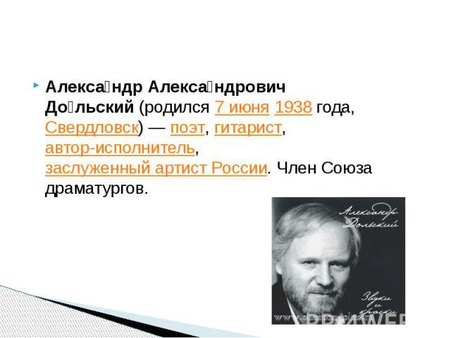 Алекса ндр Алекса ндрович До льский(родился7 июня1938 года,Свердловск)—поэт,гитарист,автор-исполнитель,заслуженный артист России. Член Союза драматургов.