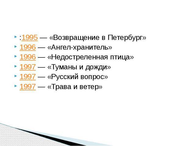 :1995— «Возвращение в Петербург» 1996— «Ангел-хранитель» 1996— «Недостреленная птица» 1997— «Туманы и дожди» 1997— «Русский вопрос» 1997— «Трава и ветер»