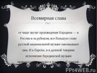 Всемирная слава Все чаще звучат произведения Бородина — в России и за рубежом; в
